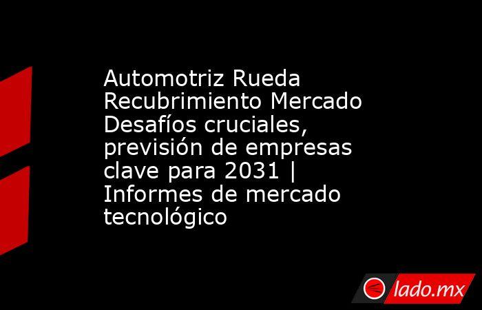 Automotriz Rueda Recubrimiento Mercado Desafíos cruciales, previsión de empresas clave para 2031 | Informes de mercado tecnológico. Noticias en tiempo real