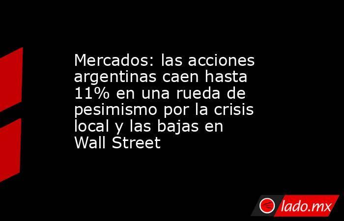 Mercados: las acciones argentinas caen hasta 11% en una rueda de pesimismo por la crisis local y las bajas en Wall Street. Noticias en tiempo real