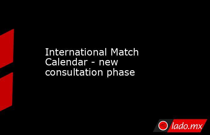 International Match Calendar - new consultation phase. Noticias en tiempo real