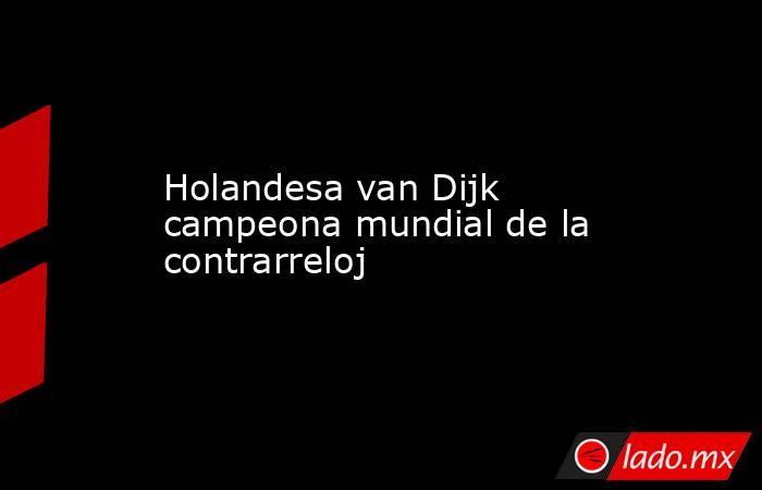 Holandesa van Dijk campeona mundial de la contrarreloj. Noticias en tiempo real