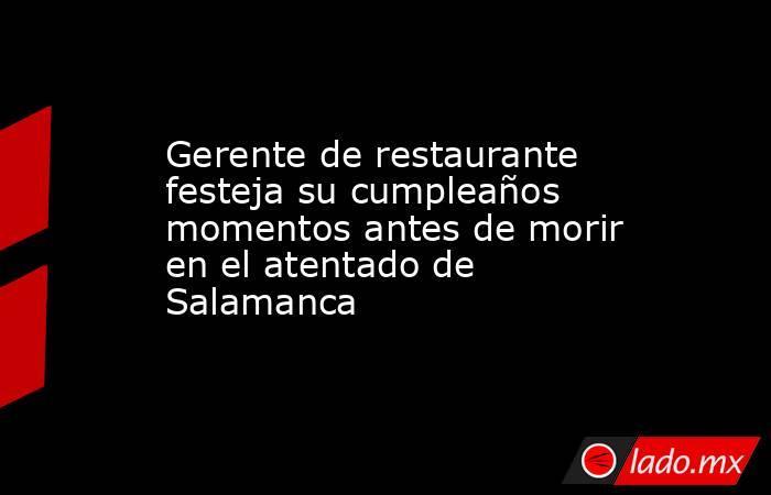 Gerente de restaurante festeja su cumpleaños momentos antes de morir en el atentado de Salamanca. Noticias en tiempo real