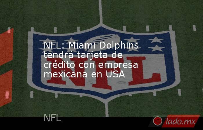 NFL: Miami Dolphins tendrá tarjeta de crédito con empresa mexicana en USA. Noticias en tiempo real