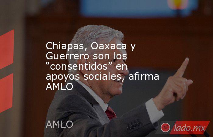 """Chiapas, Oaxaca y Guerrero son los """"consentidos"""" en apoyos sociales, afirma AMLO. Noticias en tiempo real"""