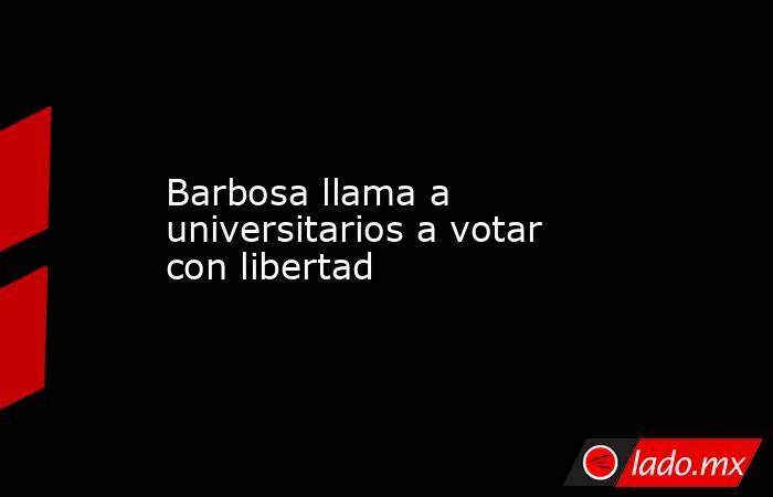 Barbosa llama a universitarios a votar con libertad. Noticias en tiempo real