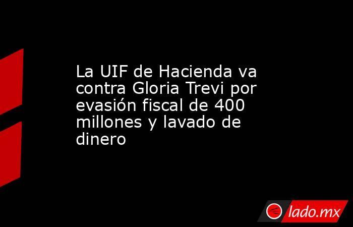 La UIF de Hacienda va contra Gloria Trevi por evasión fiscal de 400 millones y lavado de dinero. Noticias en tiempo real