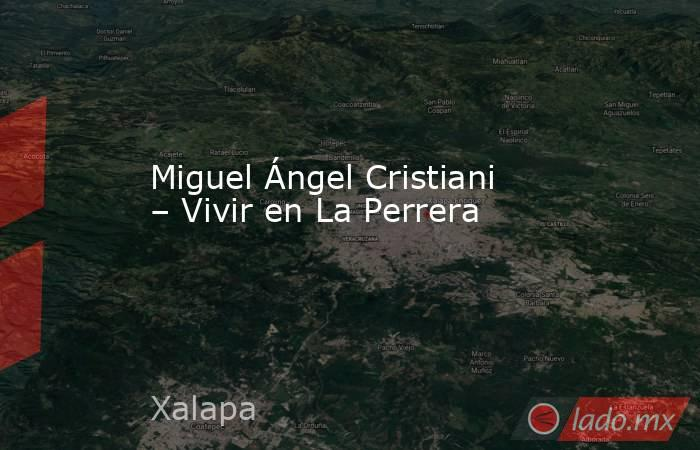 Miguel Ángel Cristiani – Vivir en La Perrera. Noticias en tiempo real