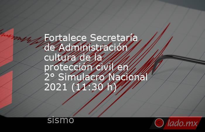Fortalece Secretaría de Administración cultura de la protección civil en 2° Simulacro Nacional 2021 (11:30 h). Noticias en tiempo real