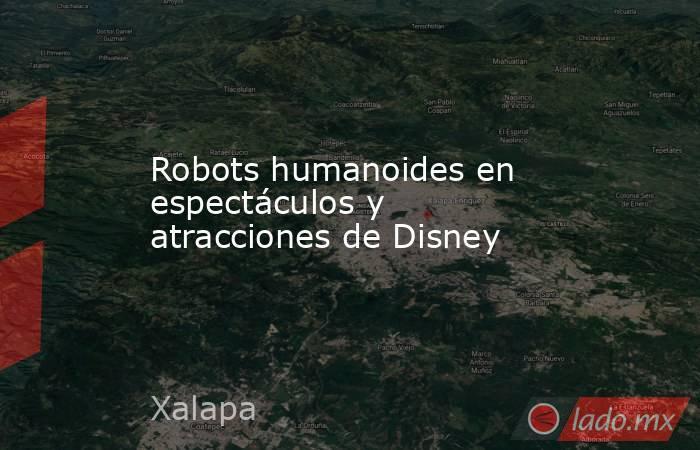 Robots humanoides en espectáculos y atracciones de Disney. Noticias en tiempo real