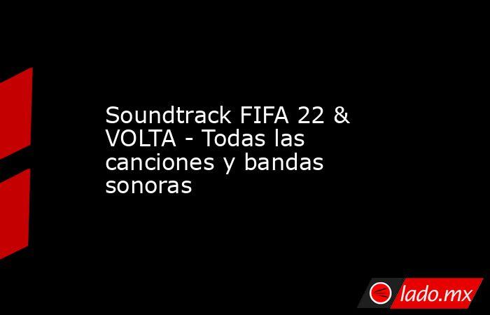 Soundtrack FIFA 22 & VOLTA - Todas las canciones y bandas sonoras. Noticias en tiempo real