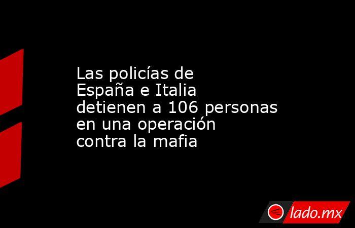 Las policías de España e Italia detienen a 106 personas en una operación contra la mafia. Noticias en tiempo real