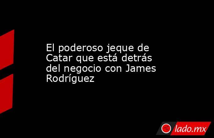 El poderoso jeque de Catar que está detrás del negocio con James Rodríguez. Noticias en tiempo real