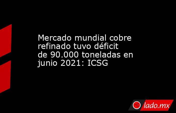 Mercado mundial cobre refinado tuvo déficit de 90.000 toneladas en junio 2021: ICSG. Noticias en tiempo real