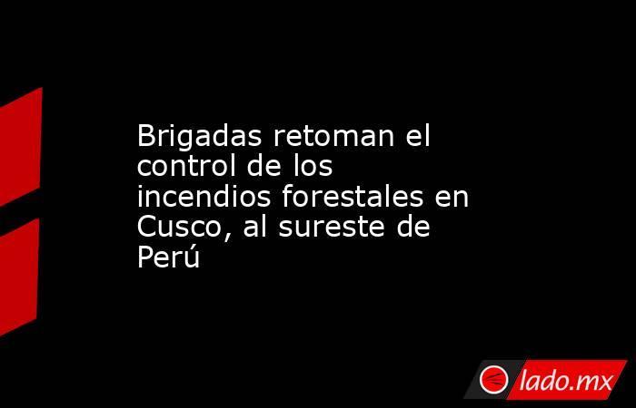 Brigadas retoman el control de los incendios forestales en Cusco, al sureste de Perú. Noticias en tiempo real