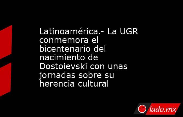 Latinoamérica.- La UGR conmemora el bicentenario del nacimiento de Dostoievski con unas jornadas sobre su herencia cultural. Noticias en tiempo real
