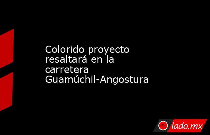 Colorido proyecto resaltará en la carretera Guamúchil-Angostura. Noticias en tiempo real
