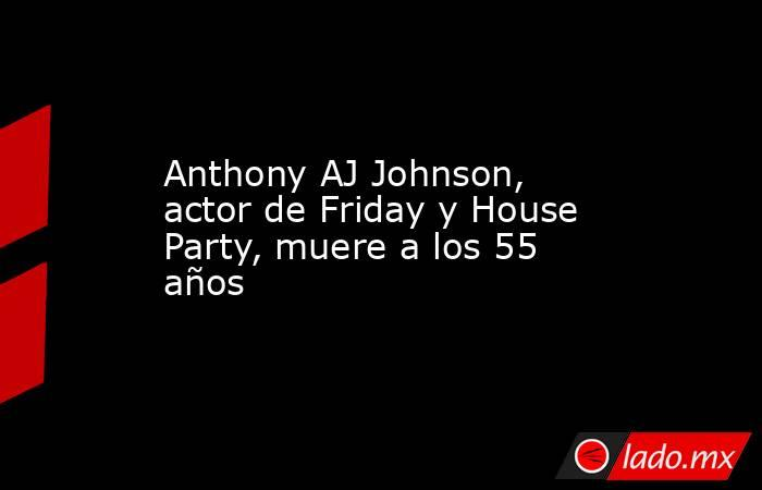 Anthony AJ Johnson, actor de Friday y House Party, muere a los 55 años. Noticias en tiempo real