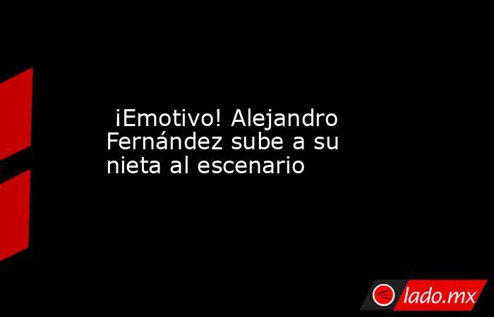 ¡Emotivo! Alejandro Fernández sube a su nieta al escenario. Noticias en tiempo real