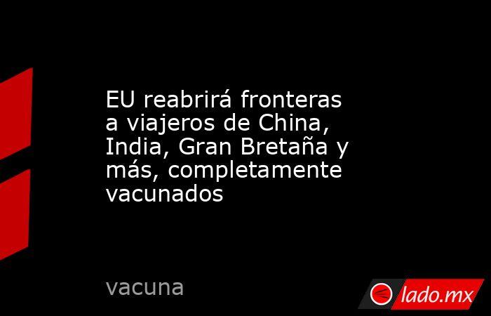 EU reabrirá fronteras a viajeros de China, India, Gran Bretaña y más, completamente vacunados. Noticias en tiempo real