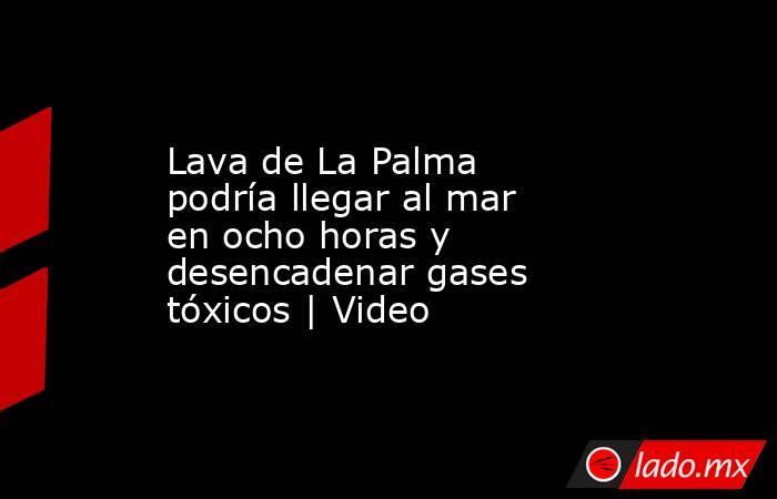 Lava de La Palma podría llegar al mar en ocho horas y desencadenar gases tóxicos   Video. Noticias en tiempo real