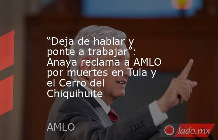 """""""Deja de hablar y ponte a trabajar"""": Anaya reclama a AMLO por muertes en Tula y el Cerro del Chiquihuite. Noticias en tiempo real"""
