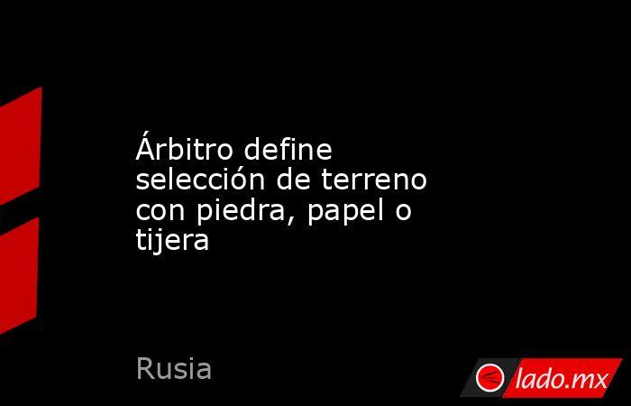 Árbitro define selección de terreno con piedra, papel o tijera. Noticias en tiempo real