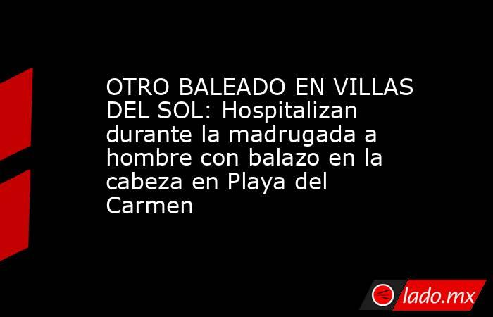 OTRO BALEADO EN VILLAS DEL SOL: Hospitalizan durante la madrugada a hombre con balazo en la cabeza en Playa del Carmen. Noticias en tiempo real