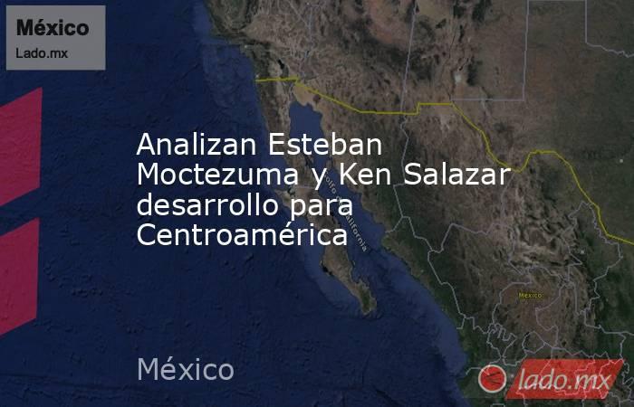 Analizan Esteban Moctezuma y Ken Salazar desarrollo para Centroamérica. Noticias en tiempo real