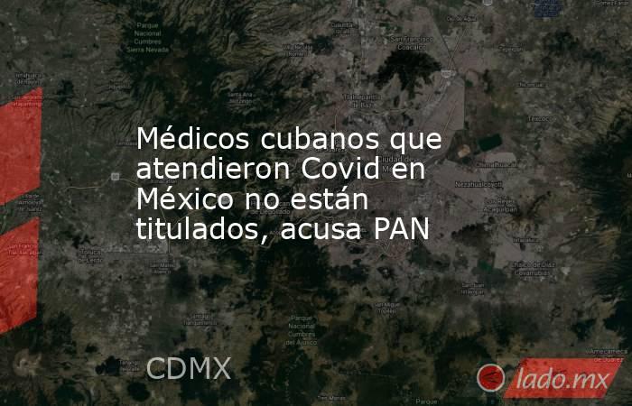 Médicos cubanos que atendieron Covid en México no están titulados, acusa PAN. Noticias en tiempo real