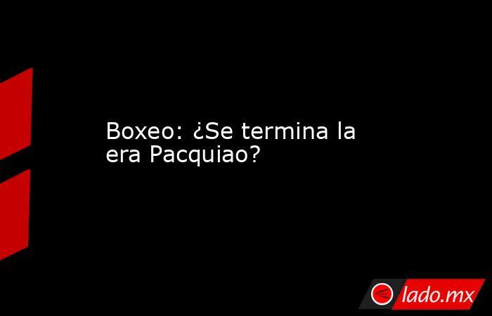 Boxeo: ¿Se termina la era Pacquiao?. Noticias en tiempo real