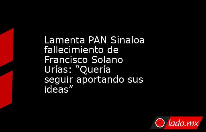"""Lamenta PAN Sinaloa fallecimiento de Francisco Solano Urías: """"Quería seguir aportando sus ideas"""". Noticias en tiempo real"""