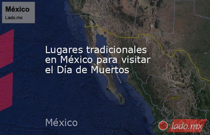 Lugares tradicionales en México para visitar el Día de Muertos. Noticias en tiempo real