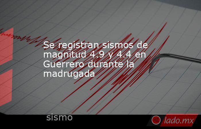 Se registran sismos de magnitud 4.9 y 4.4 en Guerrero durante la madrugada. Noticias en tiempo real