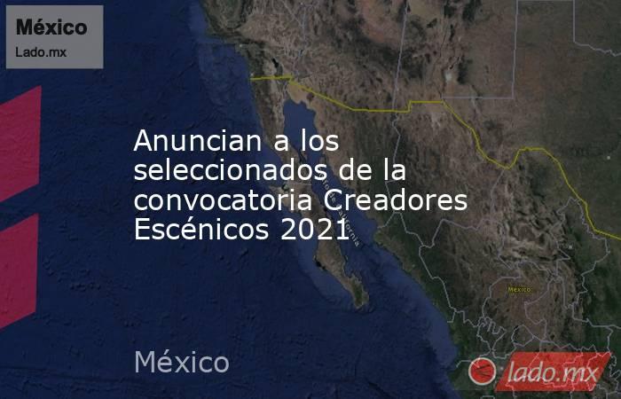 Anuncian a los seleccionados de la convocatoria Creadores Escénicos 2021. Noticias en tiempo real
