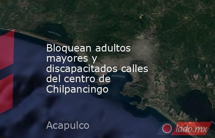 Bloquean adultos mayores y discapacitados calles del centro de Chilpancingo. Noticias en tiempo real