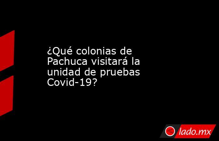 ¿Qué colonias de Pachuca visitará la unidad de pruebas Covid-19?. Noticias en tiempo real