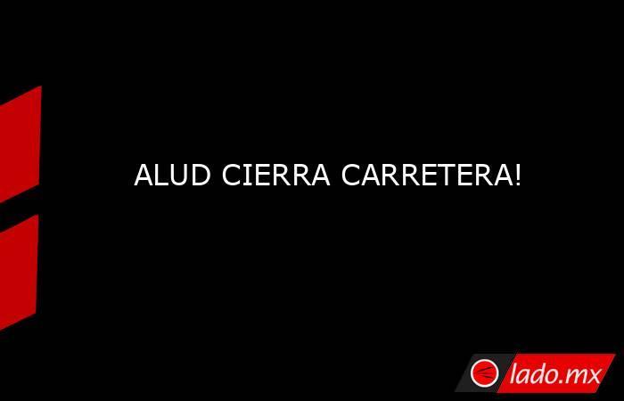 ALUD CIERRA CARRETERA!. Noticias en tiempo real