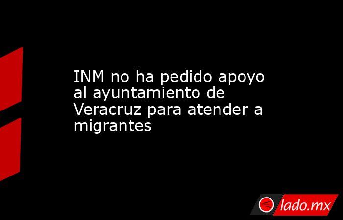 INM no ha pedido apoyo al ayuntamiento de Veracruz para atender a migrantes. Noticias en tiempo real