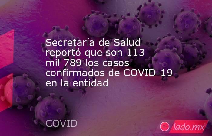 Secretaría de Salud reportó que son 113 mil 789 los casos confirmados de COVID-19 en la entidad. Noticias en tiempo real