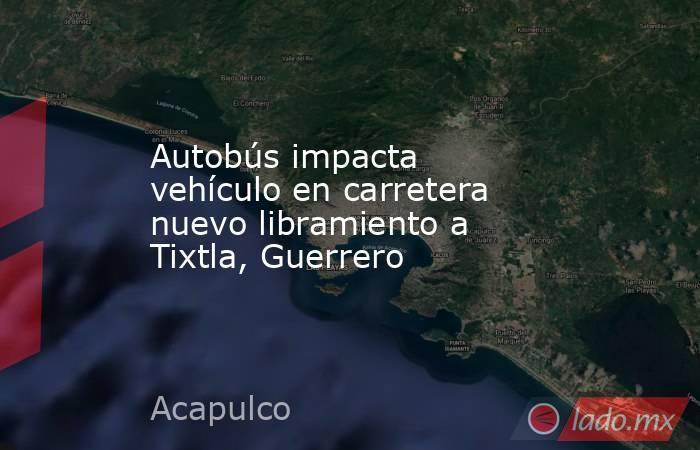 Autobús impacta vehículo en carretera nuevo libramiento a Tixtla, Guerrero. Noticias en tiempo real