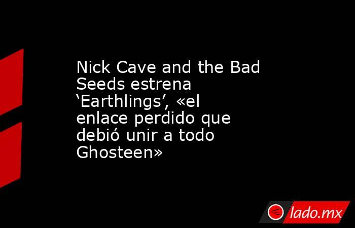 Nick Cave and the Bad Seeds estrena 'Earthlings', «el enlace perdido que debió unir a todo Ghosteen». Noticias en tiempo real