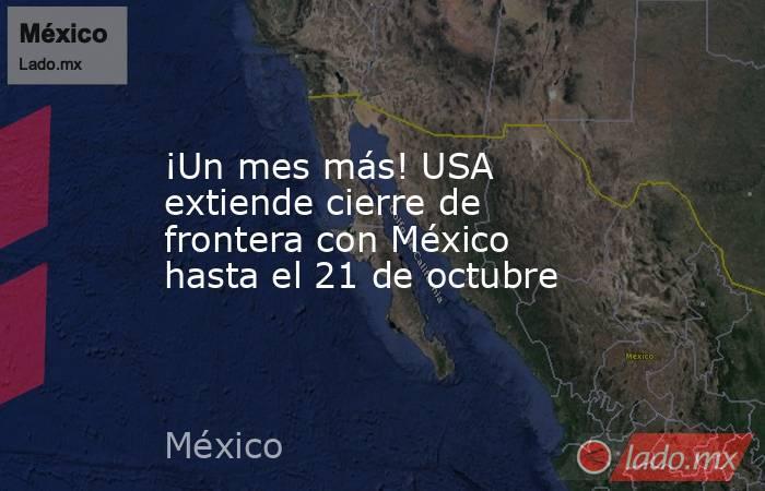 ¡Un mes más! USA extiende cierre de frontera con México hasta el 21 de octubre. Noticias en tiempo real