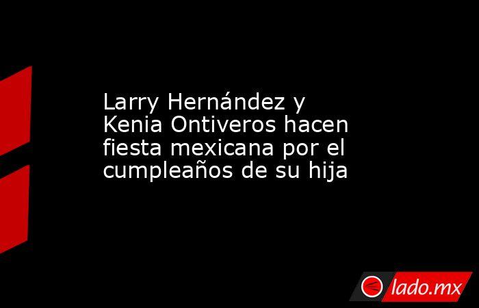 Larry Hernández y Kenia Ontiveros hacen fiesta mexicana por el cumpleaños de su hija. Noticias en tiempo real