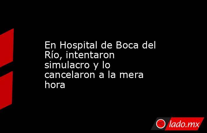 En Hospital de Boca del Río, intentaron simulacro y lo cancelaron a la mera hora. Noticias en tiempo real