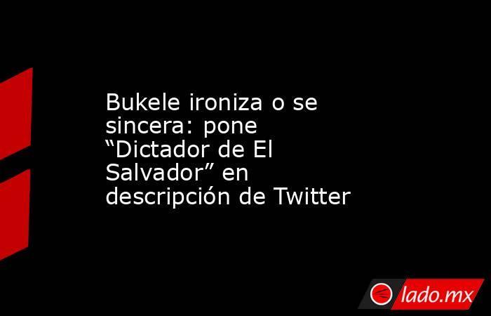 """Bukele ironiza o se sincera: pone """"Dictador de El Salvador"""" en descripción de Twitter. Noticias en tiempo real"""