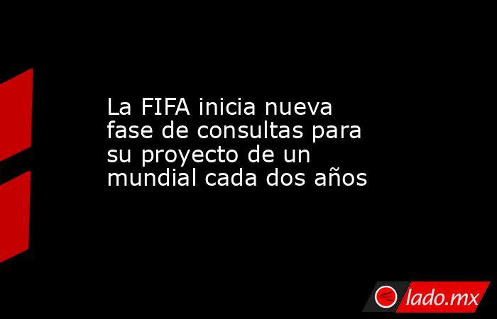 La FIFA inicia nueva fase de consultas para su proyecto de un mundial cada dos años. Noticias en tiempo real