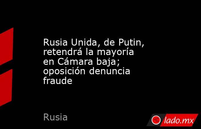 Rusia Unida, de Putin, retendrá la mayoría en Cámara baja; oposición denuncia fraude. Noticias en tiempo real