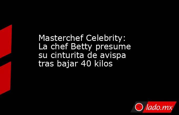 Masterchef Celebrity: La chef Betty presume su cinturita de avispa tras bajar 40 kilos. Noticias en tiempo real