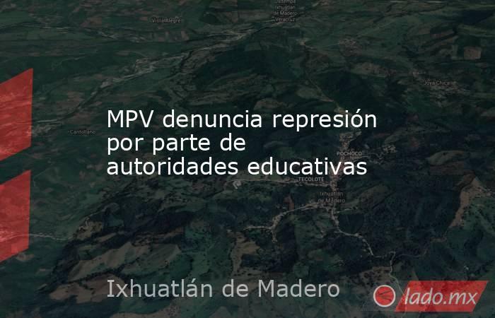MPV denuncia represión por parte de autoridades educativas. Noticias en tiempo real