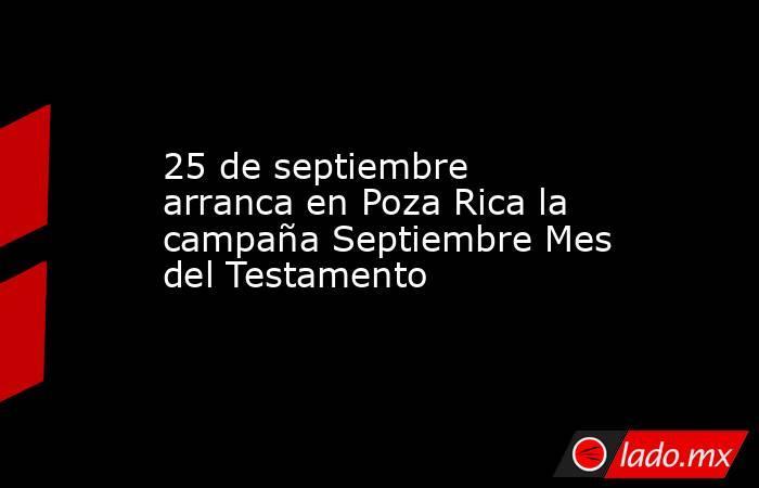 25 de septiembre arranca en Poza Rica la campaña Septiembre Mes del Testamento. Noticias en tiempo real