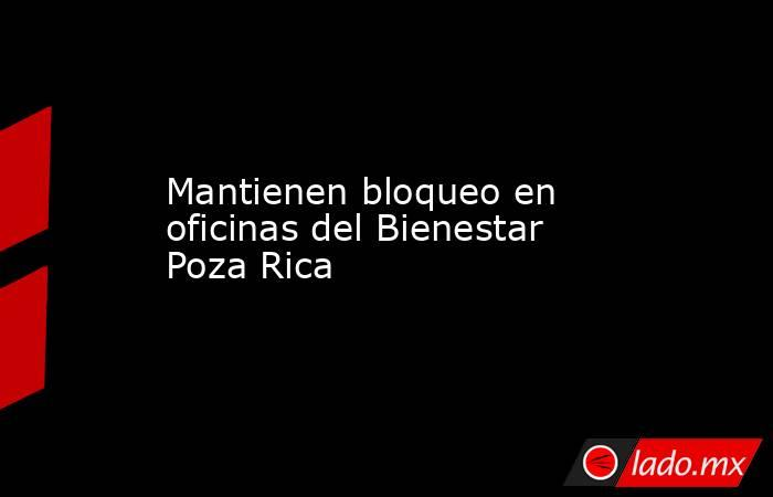 Mantienen bloqueo en oficinas del Bienestar Poza Rica. Noticias en tiempo real